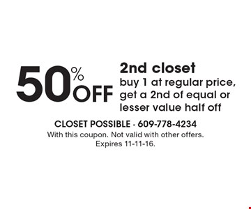 50% off 2nd closet. Buy 1 at regular price, get a 2nd of equal or lesser value half off. With this coupon. Not valid with other offers. Expires 11-11-16.
