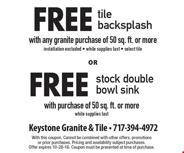Free stock double bowl sink with purchase of 50 sq. ft. or more, while supplies last OR free tile backsplash with any granite purchase of 50 sq. ft. or more, installation excluded • while supplies last • select tile. With this coupon. Cannot be combined with other offers, promotions or prior purchases. Pricing and availability subject purchases. Offer expires 10-28-16. Coupon must be presented at time of purchase.