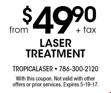 from $49.90 + tax LASER TREATMENT With this coupon. Not valid with other offers or prior services. Expires 5-19-17.
