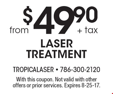 $49.90 + tax from LASER TREATMENT. With this coupon. Not valid with other offers or prior services. Expires 8-25-17.