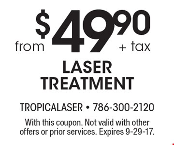 $49.90 + tax from LASER TREATMENT. With this coupon. Not valid with other offers or prior services. Expires 9-29-17.