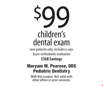 $99 children's dental exam. New patients only, includes x-rays & pre-orthodontic evaluation. $168 Savings. With this coupon. Not valid with other offers or prior services.