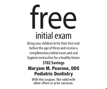 Free initial exam. Bring your children in for their first visit before the age of three and receive a complimentary initial exam and oral hygiene instruction for a healthy future. $102 Savings. With this coupon. Not valid with other offers or prior services.