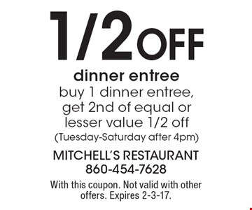 1/2 Off dinner entree buy 1 dinner entree, get 2nd of equal or lesser value 1/2 off (Tuesday-Saturday after 4pm). With this coupon. Not valid with other offers. Expires 2-3-17.