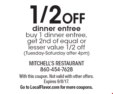 1/2 Off dinner entree buy 1 dinner entree, get 2nd of equal or lesser value 1/2 off (Tuesday-Saturday after 4pm). With this coupon. Not valid with other offers. Expires 9/8/17.Go to LocalFlavor.com for more coupons.