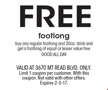FREE footlongbuy any regular footlong and 30 oz. drink and get a footlong of equal or lesser value free good all day. valid at 3670 Mt Read blvd. ONLY. Limit 1 coupon per customer. With this coupon. Not valid with other offers. Expires 2-3-17.