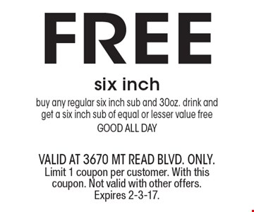 FREE six inch-buy any regular six inch sub and 30oz. drink and get a six inch sub of equal or lesser value free good all day. valid at 3670 Mt Read blvd. ONLY. Limit 1 coupon per customer. With this coupon. Not valid with other offers. Expires 2-3-17.
