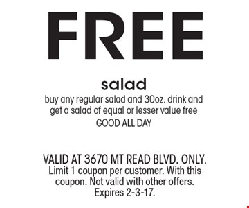 FREE salad-buy any regular salad and 30oz. drink and get a salad of equal or lesser value free good all day. valid at 3670 Mt Read blvd. ONLY. Limit 1 coupon per customer. With this coupon. Not valid with other offers. Expires 2-3-17.
