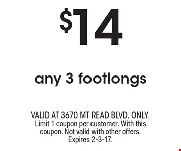 $14 any 3 footlongs. valid at 3670 Mt Read blvd. ONLY. Limit 1 coupon per customer. With this coupon. Not valid with other offers. Expires 2-3-17.