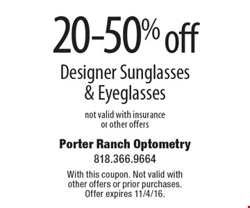 20-50% off Designer Sunglasses & Eyeglasses not valid with insurance or other offers. With this coupon. Not valid with other offers or prior purchases. Offer expires 11/4/16.