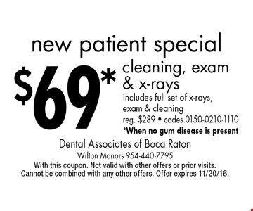 New patient special. $69 cleaning, exam & x-rays. Includes full set of x-rays, exam & cleaning. Reg. $289 • codes 0150-0210-1110. When no gum disease is present. With this coupon. Not valid with other offers or prior visits. Cannot be combined with any other offers. Offer expires 11/20/16.