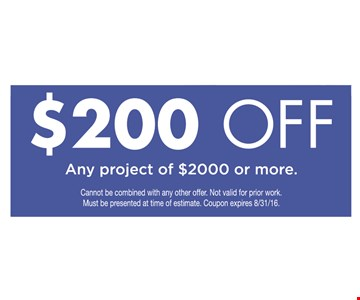 $200 off any project of $2000 or more. Cannot be combined with any other offer. Not valid for prior work. Must be presented at time of estimate. Coupon expires 10/28/16.