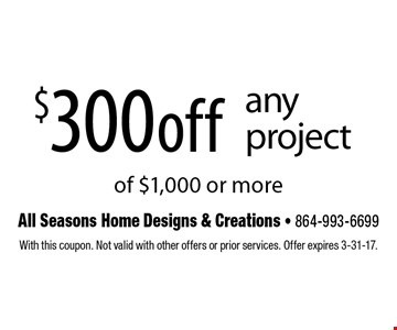 $300 off any project of $1,000 or more. With this coupon. Not valid with other offers or prior services. Offer expires 3-31-17.