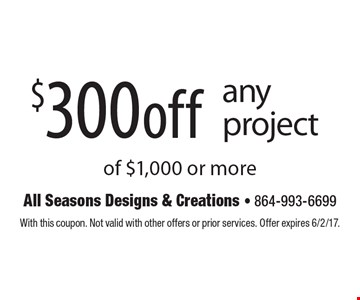 $300 off any project of $1,000 or more. With this coupon. Not valid with other offers or prior services. Offer expires 6/2/17.