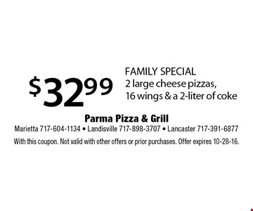 $32.99 FAMILY SPECIAL 2 large cheese pizzas, 16 wings & a 2-liter of coke. With this coupon. Not valid with other offers or prior purchases. Offer expires 10-28-16.