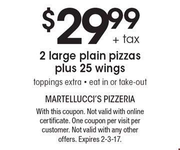$29.99 + tax 2 large plain pizzas plus 25 wings, toppings extra - eat in or take-out. With this coupon. Not valid with online certificate. One coupon per visit per customer. Not valid with any other offers. Expires 2-3-17.