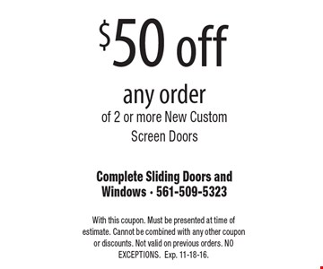 $50 off any order of 2 or more New Custom Screen Doors. With this coupon. Must be presented at time of estimate. Cannot be combined with any other coupon or discounts. Not valid on previous orders. NO EXCEPTIONS. Exp. 11-18-16.