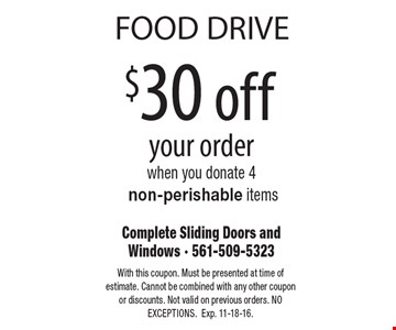 FOOD DRIVE $30 off your order when you donate 4 non-perishable items. With this coupon. Must be presented at time of estimate. Cannot be combined with any other coupon or discounts. Not valid on previous orders. NO EXCEPTIONS. Exp. 11-18-16.