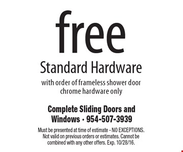 Free Standard Hardware with order of frameless shower door chrome hardware only. Must be presented at time of estimate - NO EXCEPTIONS. Not valid on previous orders or estimates. Cannot be combined with any other offers. Exp. 10/28/16.