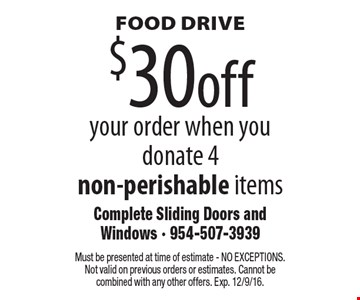 FOOD DRIVE $30 off your order when you donate 4 non-perishable items. Must be presented at time of estimate - NO EXCEPTIONS. Not valid on previous orders or estimates. Cannot be combined with any other offers. Exp. 12/9/16.
