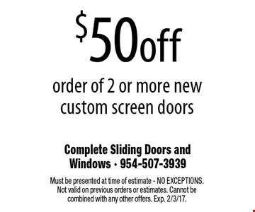 $50 off order of 2 or more new custom screen doors. Must be presented at time of estimate - NO EXCEPTIONS. Not valid on previous orders or estimates. Cannot be combined with any other offers. Exp. 2/3/17.