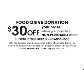 FOOD DRIVE DONATION. $30 Off your order when you donate 4 NON-PERISHABLE items. With this coupon. Must be presented at time of estimate. Cannot be combined with any other coupons or discounts.Not valid on previous orders. NO EXCEPTIONS. Expires 11-11-16.