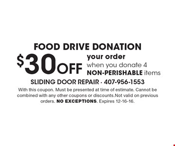 FOOD DRIVE DONATION $30 Off your order when you donate 4 NON-PERISHABLE items. With this coupon. Must be presented at time of estimate. Cannot be combined with any other coupons or discounts.Not valid on previous orders. NO EXCEPTIONS. Expires 12-16-16.