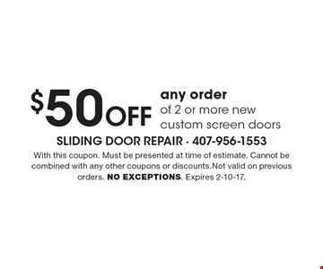 $50 Off any order of 2 or more new custom screen doors. With this coupon. Must be presented at time of estimate. Cannot be combined with any other coupons or discounts.Not valid on previous orders. NO EXCEPTIONS. Expires 2-10-17.