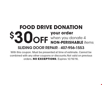 FOOD DRIVE DONATION $30 Off your order when you donate 4 NON-PERISHABLE items. With this coupon. Must be presented at time of estimate. Cannot be combined with any other coupons or discounts.Not valid on previous orders. NO EXCEPTIONS. Expires 12/16/16.