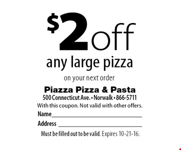 $2 off any large pizza on your next order. With this coupon. Not valid with other offers. Must be filled out to be valid. Expires 10-21-16.