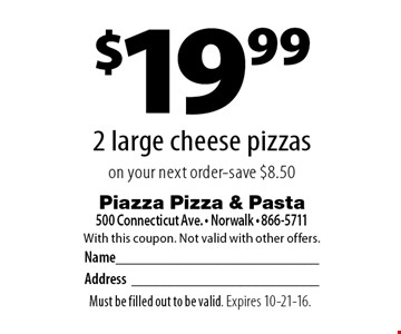 $19.99 2 large cheese pizzas on your next order - save $8.50. With this coupon. Not valid with other offers. Must be filled out to be valid. Expires 10-21-16.