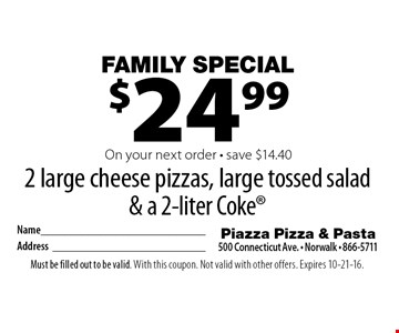 Family Special  $24.99 2 large cheese pizzas, large tossed salad & a 2-liter Coke® On your next order - save $14.40. Must be filled out to be valid. With this coupon. Not valid with other offers. Expires 10-21-16.