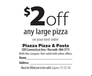 $2 off any large pizza on your next order. With this coupon. Not valid with other offers. Must be filled out to be valid. Expires 11-25-16.