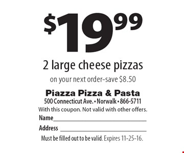$19.99 for 2 large cheese pizzas on your next order-save $8.50. With this coupon. Not valid with other offers. Must be filled out to be valid. Expires 11-25-16.