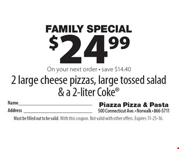 Family Special. $24.99 for 2 large cheese pizzas, large tossed salad & a 2-liter Coke on your next order - save $14.40. Must be filled out to be valid. With this coupon. Not valid with other offers. Expires 11-25-16.