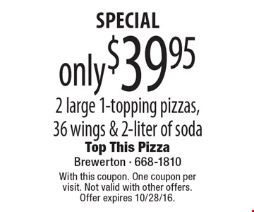 SPECIAL only $39.95 2 large 1-topping pizzas, 36 wings & 2-liter of soda. With this coupon. One coupon per visit. Not valid with other offers. Offer expires 10/28/16.
