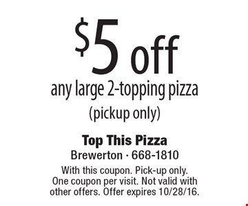 $5 off any large 2-topping pizza (pickup only). With this coupon. Pick-up only. One coupon per visit. Not valid with other offers. Offer expires 10/28/16.