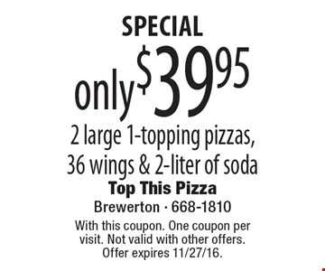SPECIAL only $39.95 2 large 1-topping pizzas, 36 wings & 2-liter of soda. With this coupon. One coupon per visit. Not valid with other offers. Offer expires 11/27/16.
