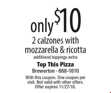 only $10 2 calzones with mozzarella & ricotta additional toppings extra. With this coupon. One coupon per visit. Not valid with other offers. Offer expires 11/27/16.