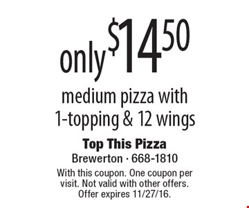 only $14.50 medium pizza with1-topping & 12 wings. With this coupon. One coupon per visit. Not valid with other offers. Offer expires 11/27/16.