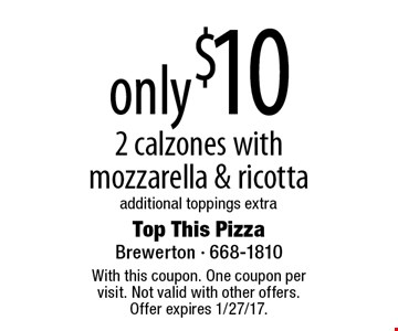 only $10 2 calzones with mozzarella & ricotta additional toppings extra. With this coupon. One coupon per visit. Not valid with other offers. Offer expires 1/27/17.