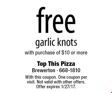 free garlic knots with purchase of $10 or more. With this coupon. One coupon per visit. Not valid with other offers. Offer expires 1/27/17.