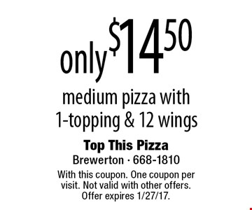 only $14.50 medium pizza with1-topping & 12 wings. With this coupon. One coupon per visit. Not valid with other offers. Offer expires 1/27/17.
