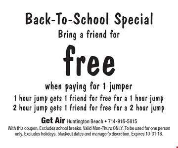 Back-To-School Special, Bring a friend for FREE! When paying for 1 jumper, 1 hour jump gets 1 friend for free for a 1 hour jump. 2 hour jump gets 1 friend for free for a 2 hour jump. With this coupon. Excludes school breaks. Valid Mon-Thurs ONLY. To be used for one person only. Excludes holidays, blackout dates and manager's discretion. Expires 10-31-16.