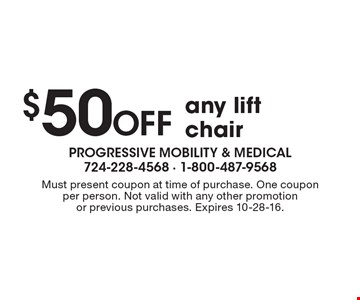 $50 OFF any lift chair. Must present coupon at time of purchase. One coupon per person. Not valid with any other promotion or previous purchases. Expires 10-28-16.