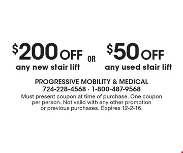 $50OFF any used stair lift. $200OFF any new stair lift. . Must present coupon at time of purchase. One coupon per person. Not valid with any other promotion or previous purchases. Expires 12-2-16.
