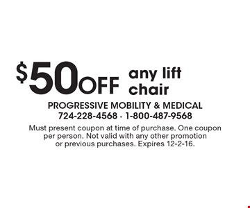 $50 OFF any lift chair. Must present coupon at time of purchase. One coupon per person. Not valid with any other promotion or previous purchases. Expires 12-2-16.