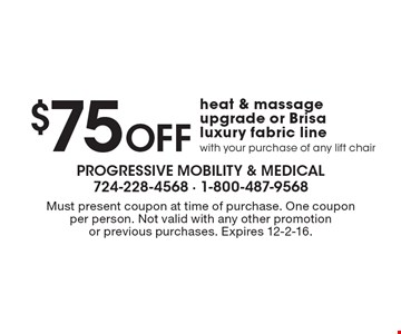 $75 OFF heat & massage upgrade or Brisa luxury fabric line with your purchase of any lift chair. Must present coupon at time of purchase. One coupon per person. Not valid with any other promotion or previous purchases. Expires 12-2-16.