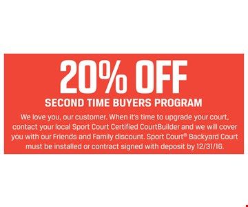 20% Off Second Time Buyers Program. Sport Court® Backyard Court must be installed or contract signed with deposit by 12/31/16.