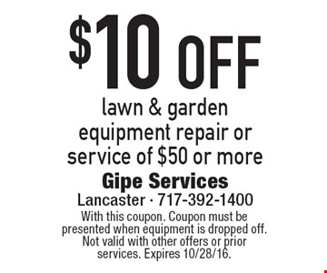 $10 OFF lawn & garden equipment repair or service of $50 or more. With this coupon. Coupon must be presented when equipment is dropped off. Not valid with other offers or prior services. Expires 10/28/16.